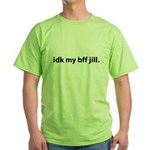 idk my bff jill Green T-Shirt