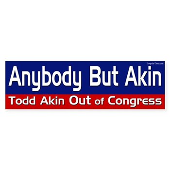 Anybody But Akin -- Get Todd Akin Out of Office!  (Anti-Akin Bumper Sticker)