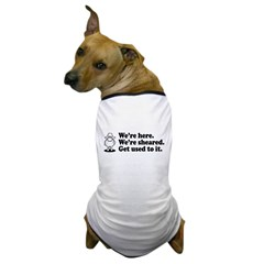 We're Here We're Sheared Get Used To It! Dog T-Shirt