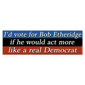 I'd vote for Bobby Etheridge if he'd act like a real Democrat (North Carolina anti-Etheridge bumper sticker)