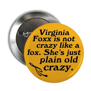 Virginia Foxx is not crazy like a fox.  She's just plain old crazy.  (Anti-Foxx North Carolina congressional campaign button)