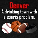 Denver A Drinking Town With A Sports Problem T-Shi