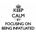 Keep Calm by focusing on Being Infatuated T-Shirt
