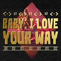 Baby, I Love Your Way T-Shirt